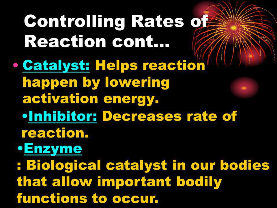 Controlling Rates of Reaction cont… Catalyst: Helps reaction happen by lowering activation energy. Inhibitor: Decreases rate of reaction. Enzyme : Bio