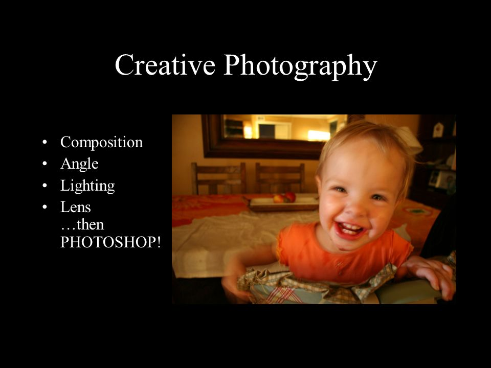 Creative Photography Composition Angle Lighting Lens …then PHOTOSHOP!