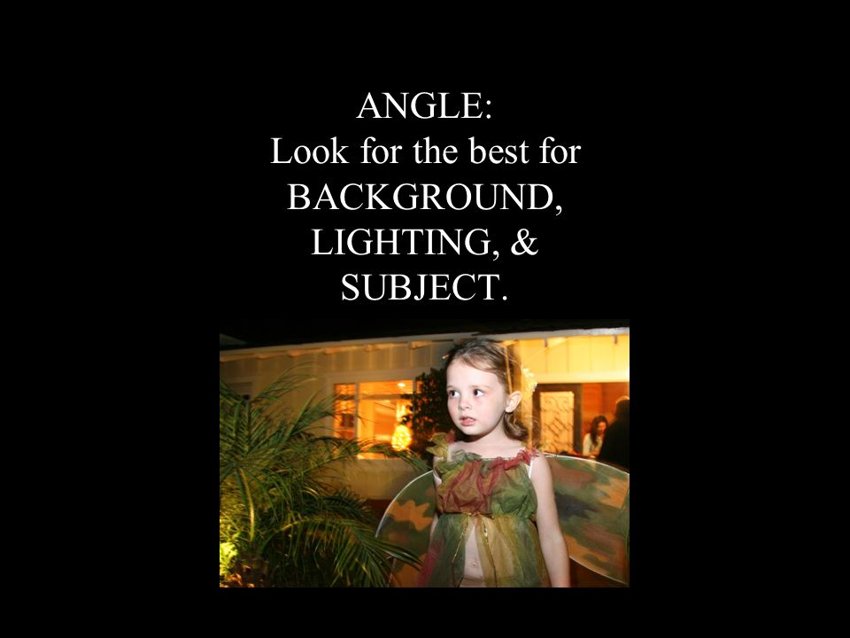 ANGLE: Look for the best for BACKGROUND, LIGHTING, & SUBJECT.