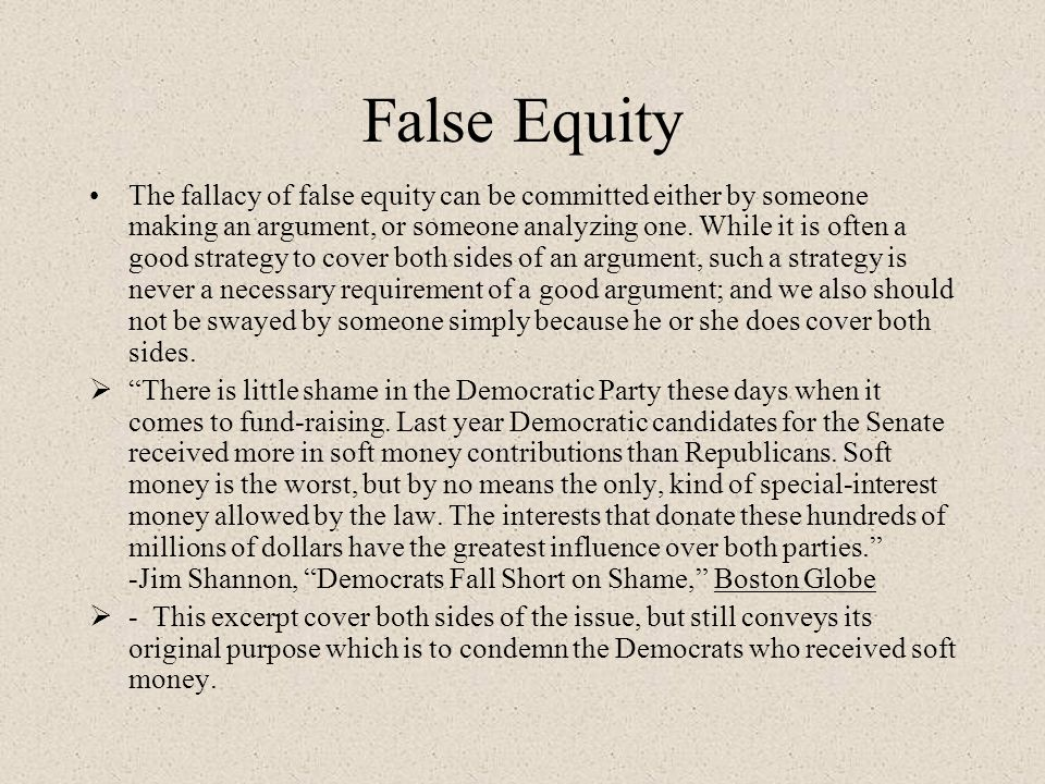 False Equity The fallacy of false equity can be committed either by someone making an argument, or someone analyzing one. While it is often a good str