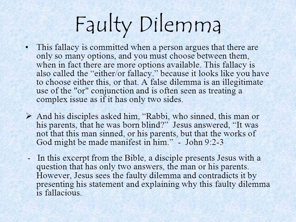Faulty Dilemma This fallacy is committed when a person argues that there are only so many options, and you must choose between them, when in fact ther