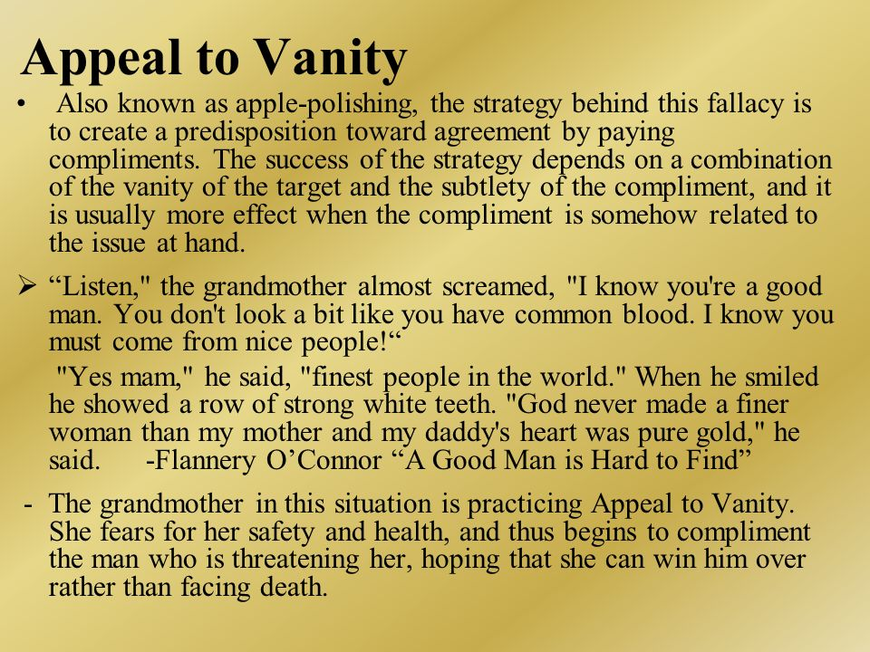 Appeal to Vanity Also known as apple-polishing, the strategy behind this fallacy is to create a predisposition toward agreement by paying compliments.