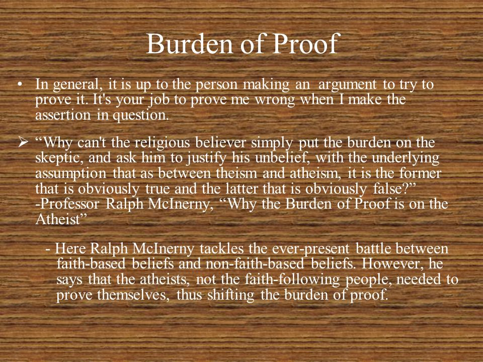 Burden of Proof In general, it is up to the person making an argument to try to prove it. It's your job to prove me wrong when I make the assertion in