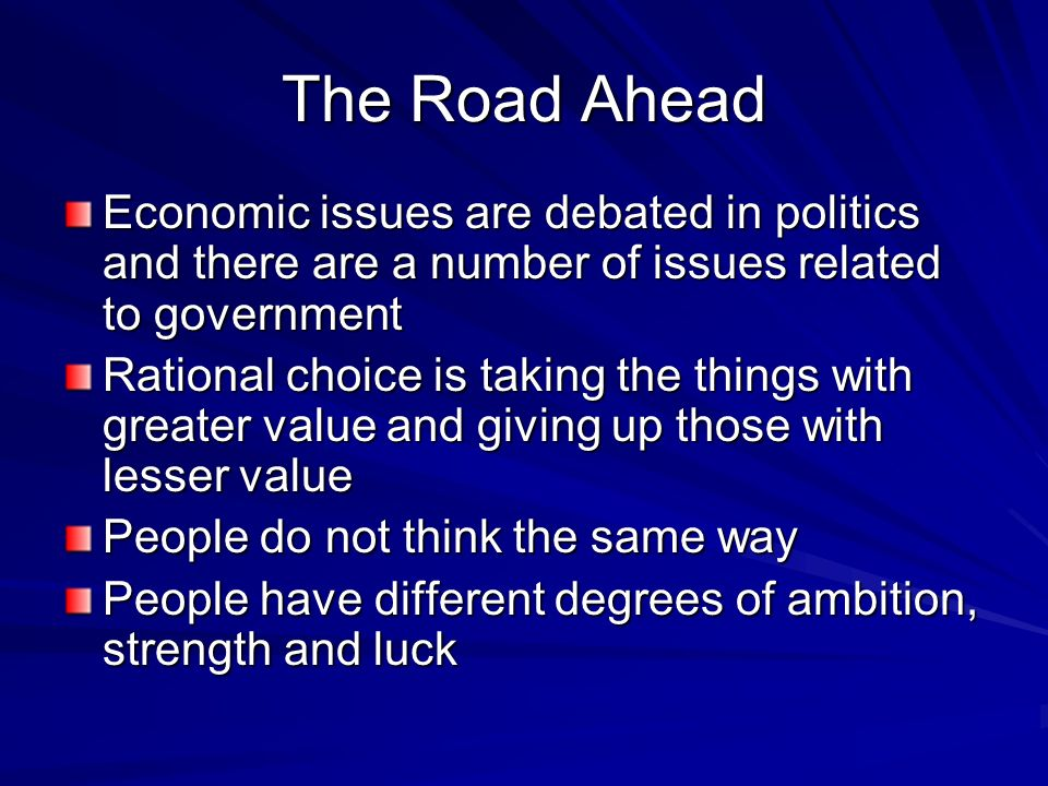 The Road Ahead Economic issues are debated in politics and there are a number of issues related to government Rational choice is taking the things wit