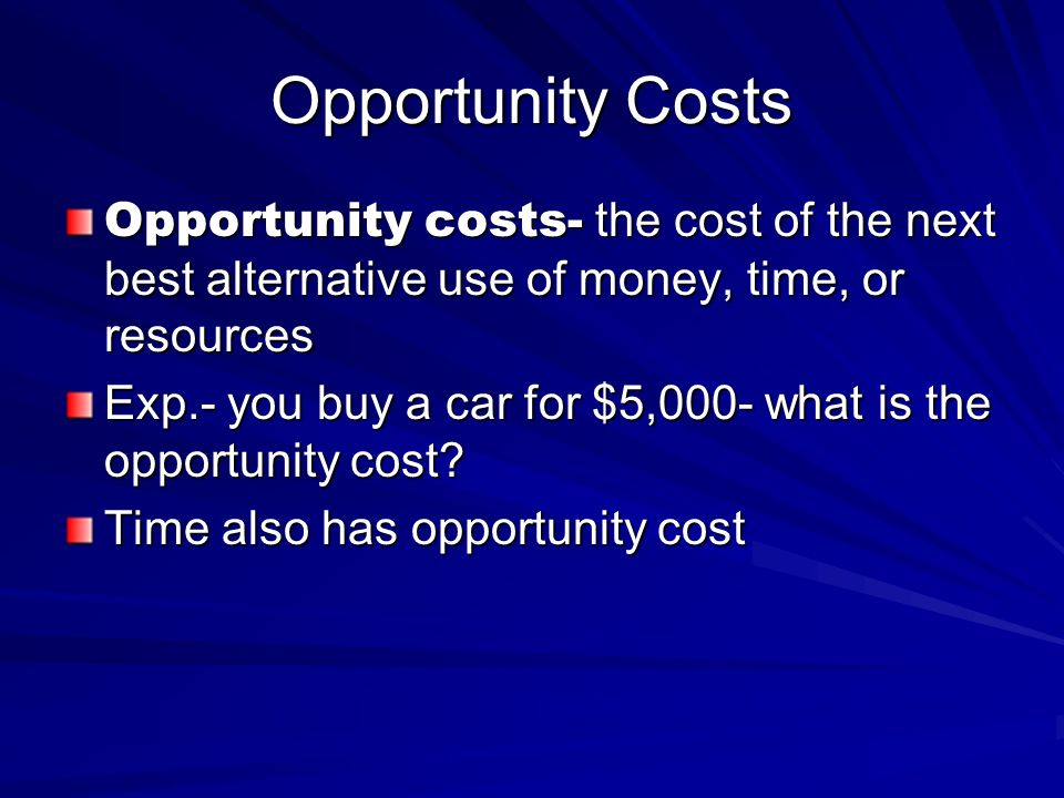 Opportunity Costs Opportunity costs- the cost of the next best alternative use of money, time, or resources Exp.- you buy a car for $5,000- what is th