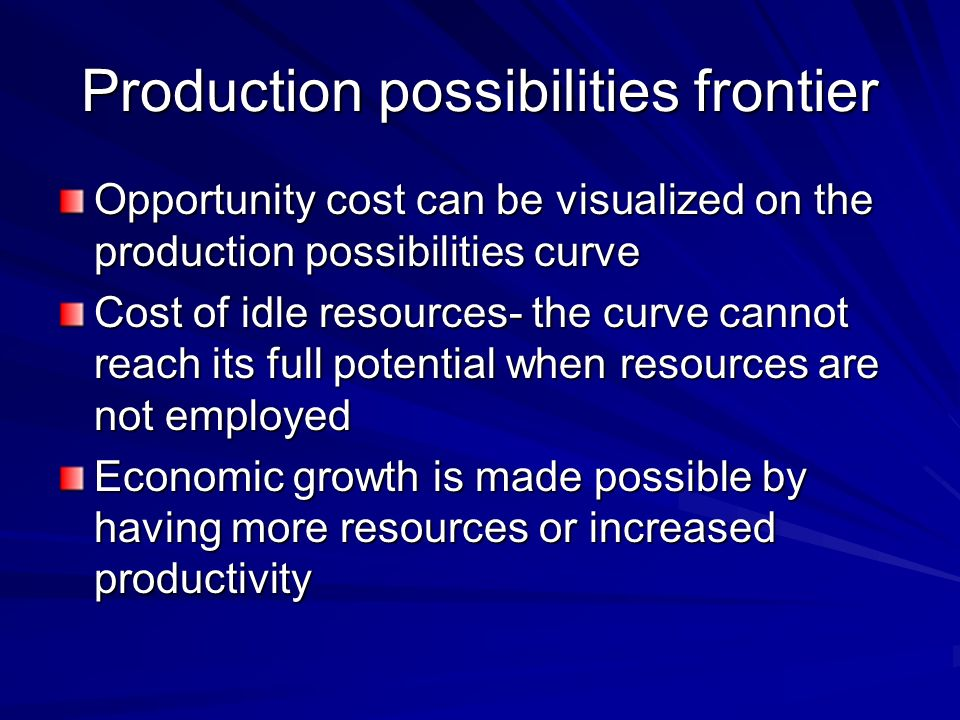 Production possibilities frontier Opportunity cost can be visualized on the production possibilities curve Cost of idle resources- the curve cannot re