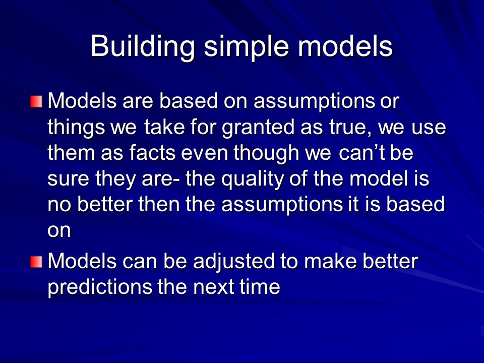 Building simple models Models are based on assumptions or things we take for granted as true, we use them as facts even though we cant be sure they ar