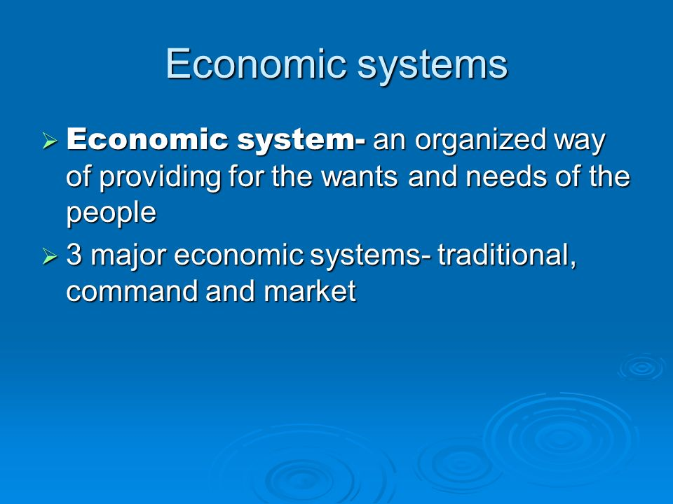 Economic systems Economic system- an organized way of providing for the wants and needs of the people Economic system- an organized way of providing f