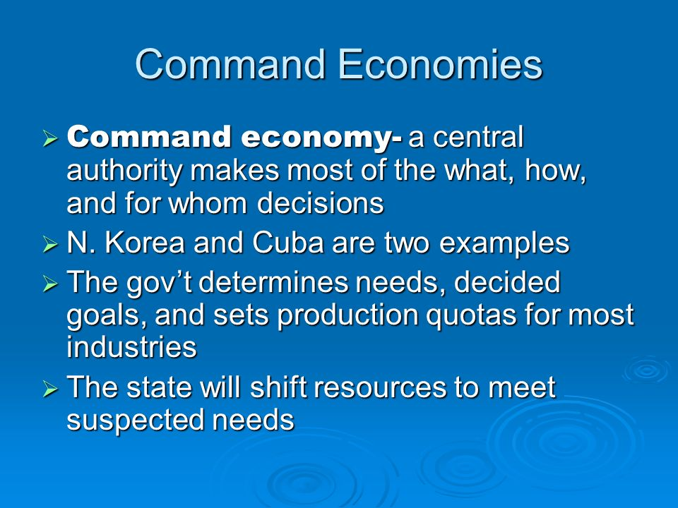 Command Economies Command economy- a central authority makes most of the what, how, and for whom decisions Command economy- a central authority makes