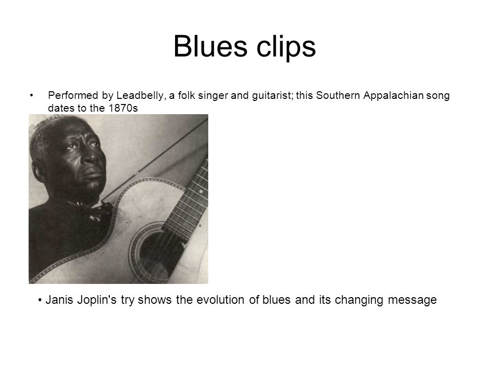 Blues clips Performed by Leadbelly, a folk singer and guitarist; this Southern Appalachian song dates to the 1870s Janis Joplin's try shows the evolut