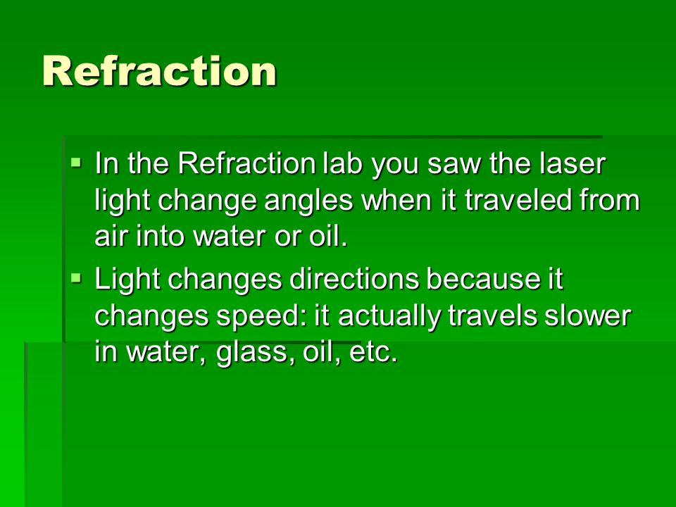 Refraction In the Refraction lab you saw the laser light change angles when it traveled from air into water or oil. In the Refraction lab you saw the