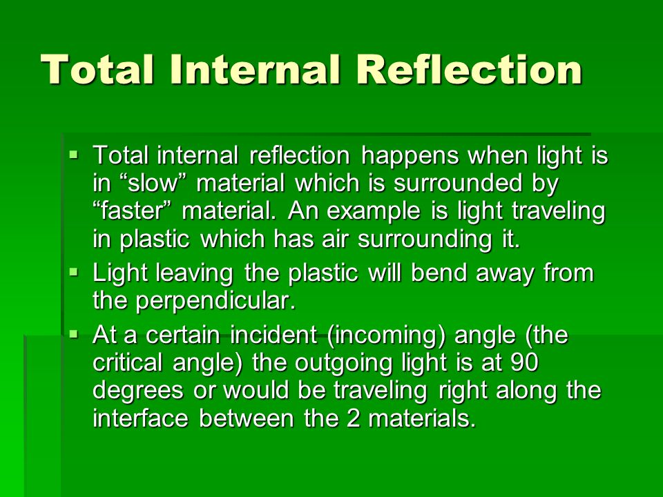 Total Internal Reflection Total internal reflection happens when light is in slow material which is surrounded by faster material. An example is light