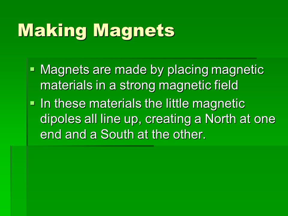 Making Magnets Magnets are made by placing magnetic materials in a strong magnetic field Magnets are made by placing magnetic materials in a strong ma