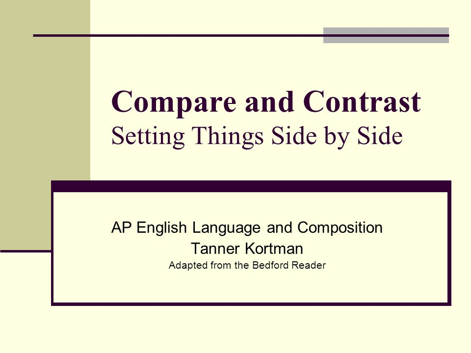 Compare and Contrast Setting Things Side by Side AP English Language and Composition Tanner Kortman Adapted from the Bedford Reader