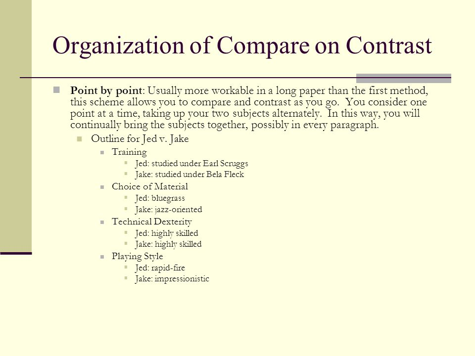 Organization of Compare on Contrast Point by point: Usually more workable in a long paper than the first method, this scheme allows you to compare and