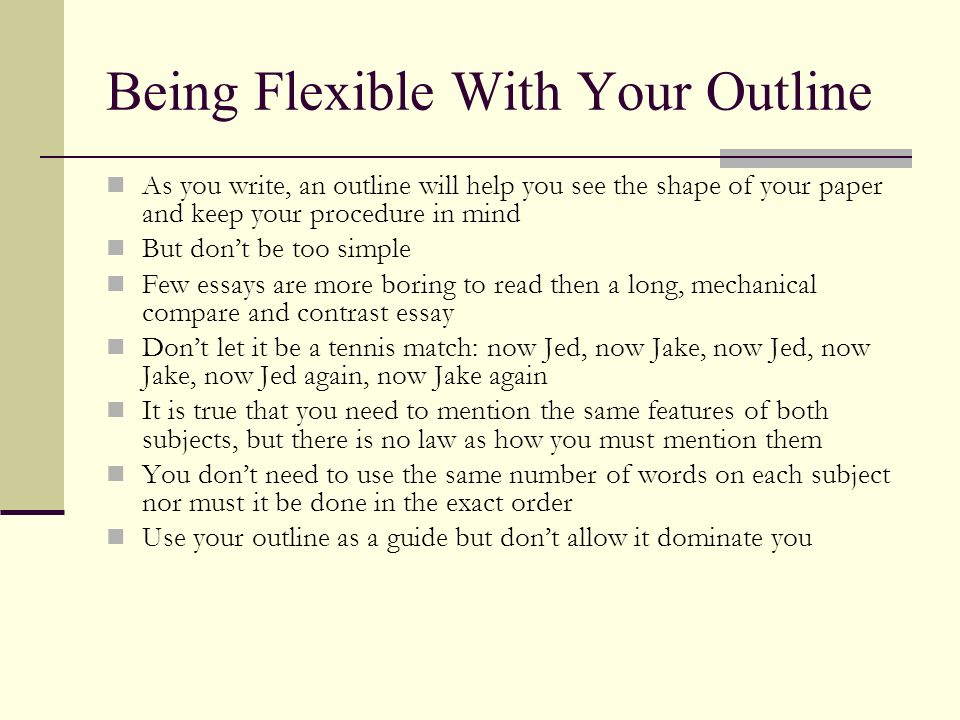 Being Flexible With Your Outline As you write, an outline will help you see the shape of your paper and keep your procedure in mind But dont be too si