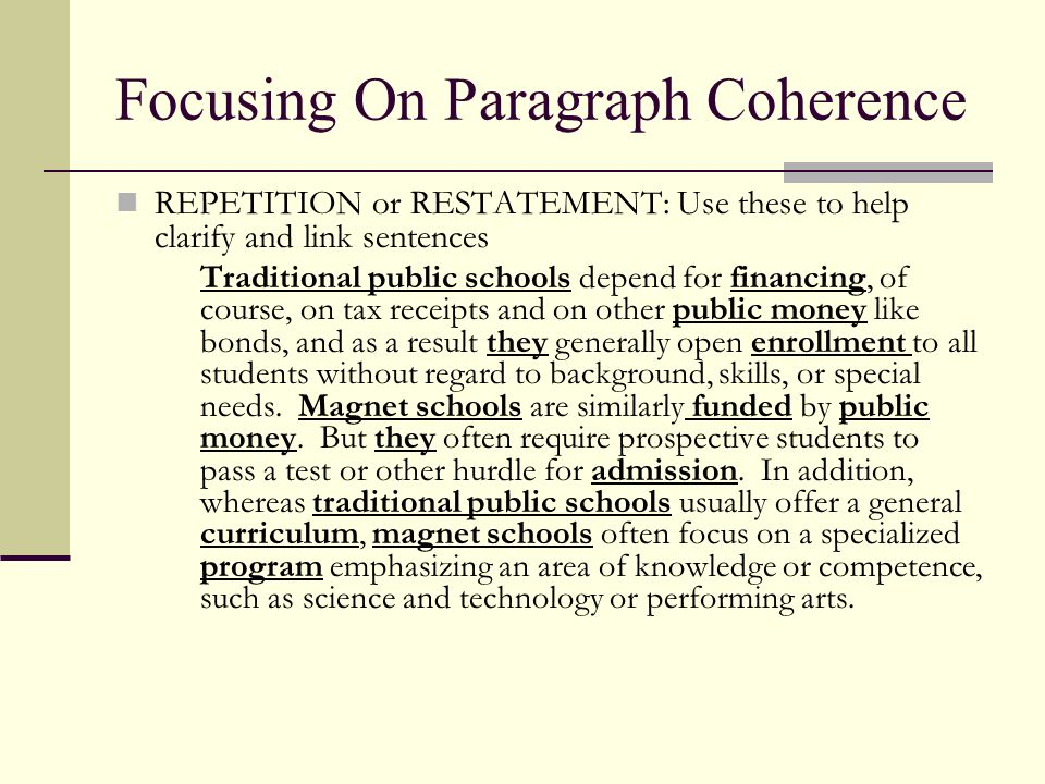 Focusing On Paragraph Coherence REPETITION or RESTATEMENT: Use these to help clarify and link sentences Traditional public schools depend for financin