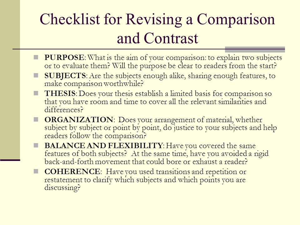 Checklist for Revising a Comparison and Contrast PURPOSE: What is the aim of your comparison: to explain two subjects or to evaluate them? Will the pu