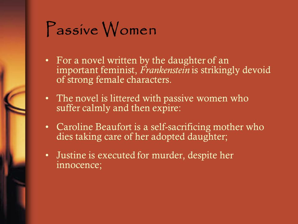 Passive Women For a novel written by the daughter of an important feminist, Frankenstein is strikingly devoid of strong female characters. The novel i