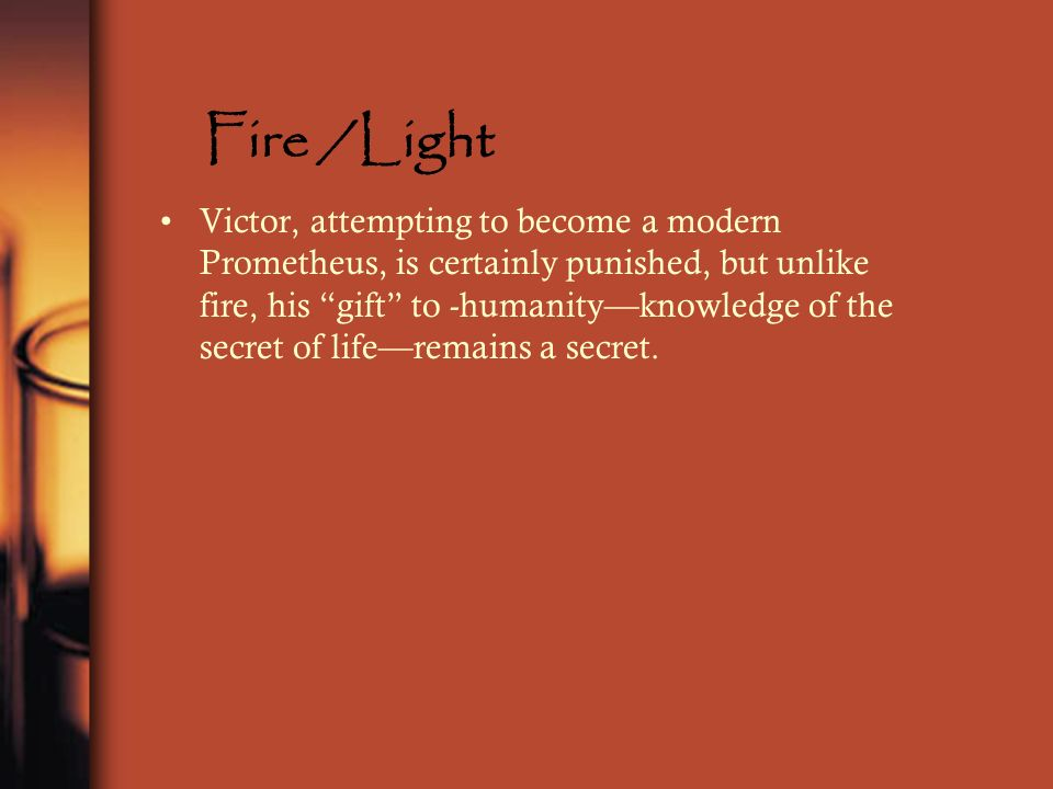 Fire /Light Victor, attempting to become a modern Prometheus, is certainly punished, but unlike fire, his gift to -humanityknowledge of the secret of