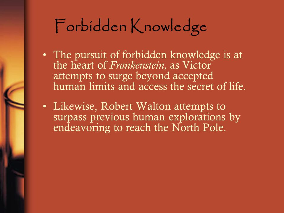 Forbidden Knowledge The pursuit of forbidden knowledge is at the heart of Frankenstein, as Victor attempts to surge beyond accepted human limits and a