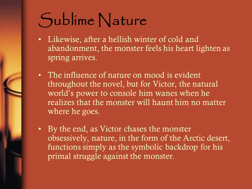Sublime Nature Likewise, after a hellish winter of cold and abandonment, the monster feels his heart lighten as spring arrives. The influence of natur