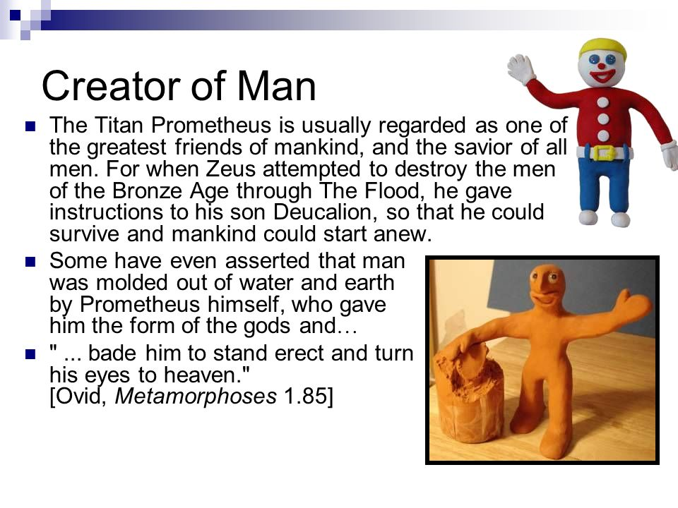Creator of Man The Titan Prometheus is usually regarded as one of the greatest friends of mankind, and the savior of all men. For when Zeus attempted