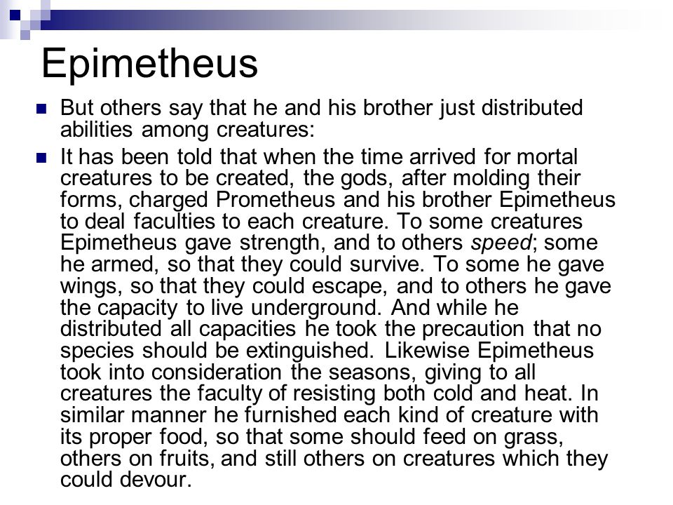 Epimetheus But others say that he and his brother just distributed abilities among creatures: It has been told that when the time arrived for mortal c