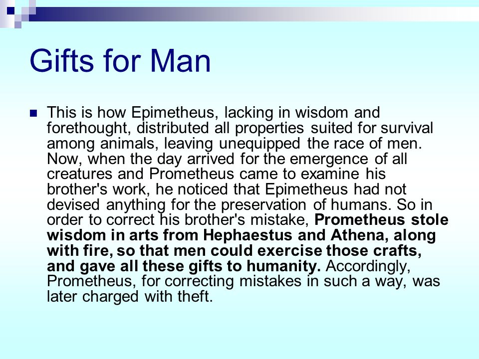 Gifts for Man This is how Epimetheus, lacking in wisdom and forethought, distributed all properties suited for survival among animals, leaving unequip