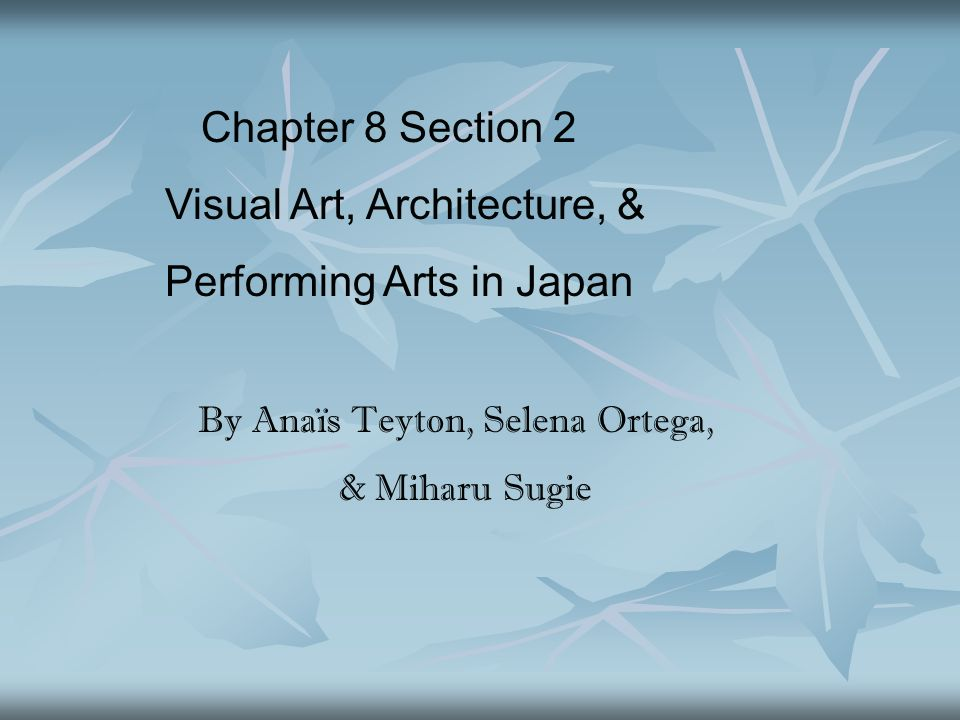 Chapter 8 Section 2 Visual Art, Architecture, & Performing Arts in Japan By Anaïs Teyton, Selena Ortega, & Miharu Sugie
