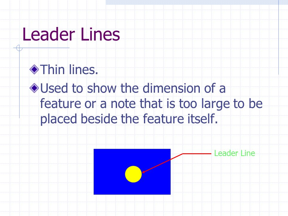 Leader Lines Thin lines. Used to show the dimension of a feature or a note that is too large to be placed beside the feature itself. Leader Line