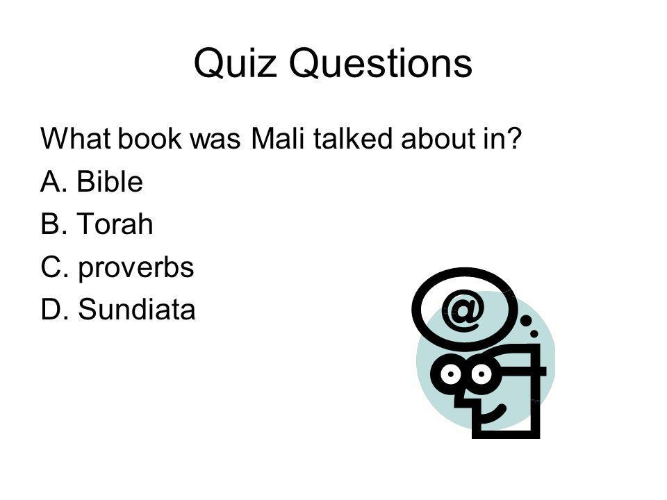Quiz Questions What book was Mali talked about in A. Bible B. Torah C. proverbs D. Sundiata