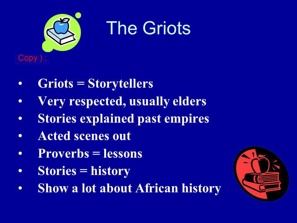 The Griots Copy ) : Griots = Storytellers Very respected, usually elders Stories explained past empires Acted scenes out Proverbs = lessons Stories = history Show a lot about African history