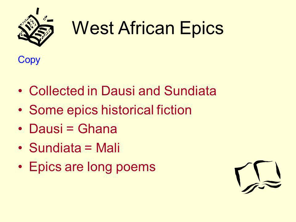 West African Epics Copy Collected in Dausi and Sundiata Some epics historical fiction Dausi = Ghana Sundiata = Mali Epics are long poems