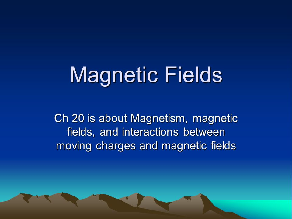 Magnetic Fields Ch 20 is about Magnetism, magnetic fields, and interactions between moving charges and magnetic fields