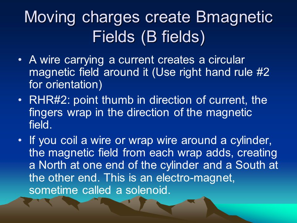 Moving charges create Bmagnetic Fields (B fields) A wire carrying a current creates a circular magnetic field around it (Use right hand rule #2 for or