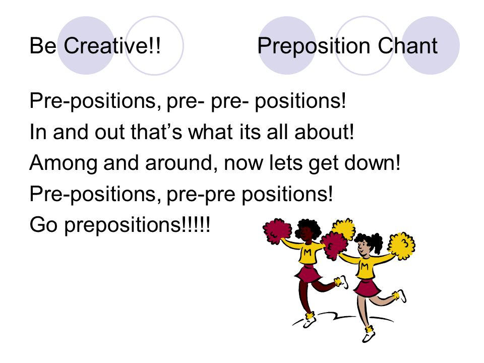 Be Creative!! Preposition Chant Pre-positions, pre- pre- positions! In and out thats what its all about! Among and around, now lets get down! Pre-posi