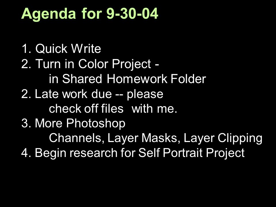 Agenda for 9-30-04 1. Quick Write 2. Turn in Color Project - in Shared Homework Folder 2. Late work due -- please check off files with me. 3. More Pho