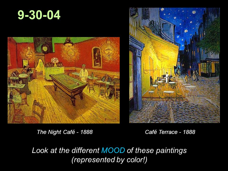 9-30-04 The Night Café - 1888Café Terrace - 1888 Look at the different MOOD of these paintings (represented by color!)