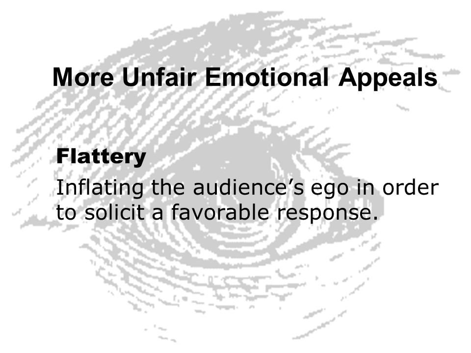 More Unfair Emotional Appeals Flattery Inflating the audiences ego in order to solicit a favorable response.