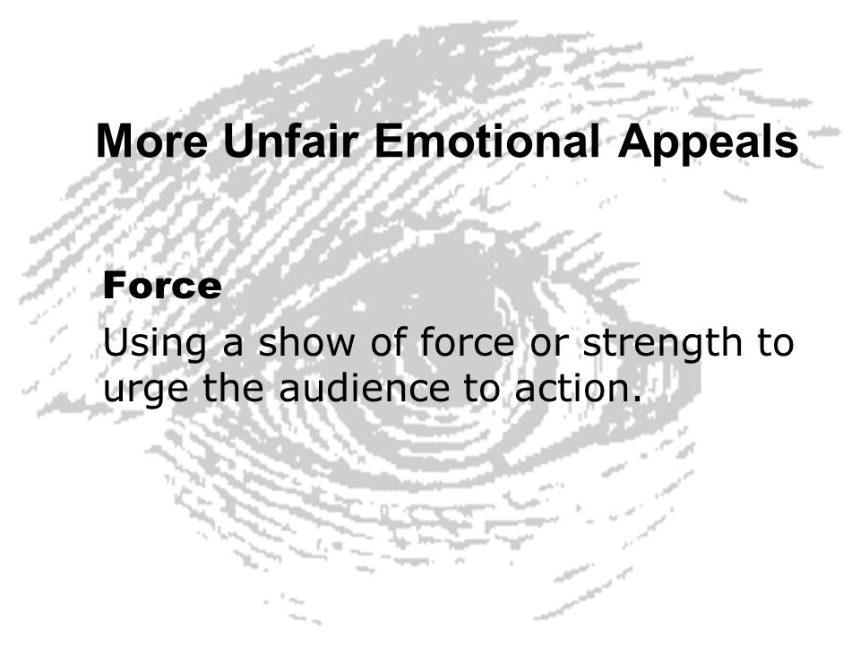 More Unfair Emotional Appeals Force Using a show of force or strength to urge the audience to action.