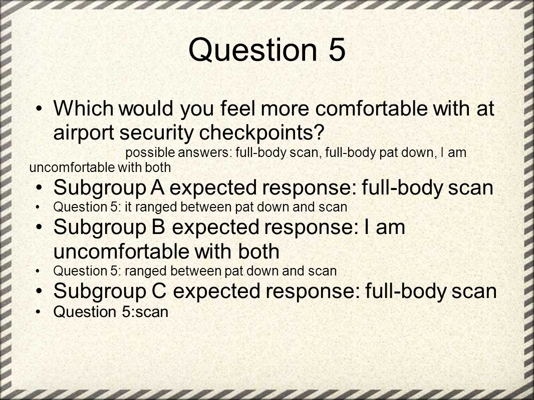 Question 5 Which would you feel more comfortable with at airport security checkpoints.