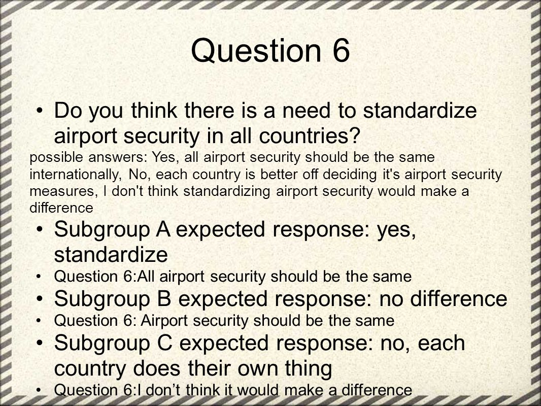 Question 6 Do you think there is a need to standardize airport security in all countries.