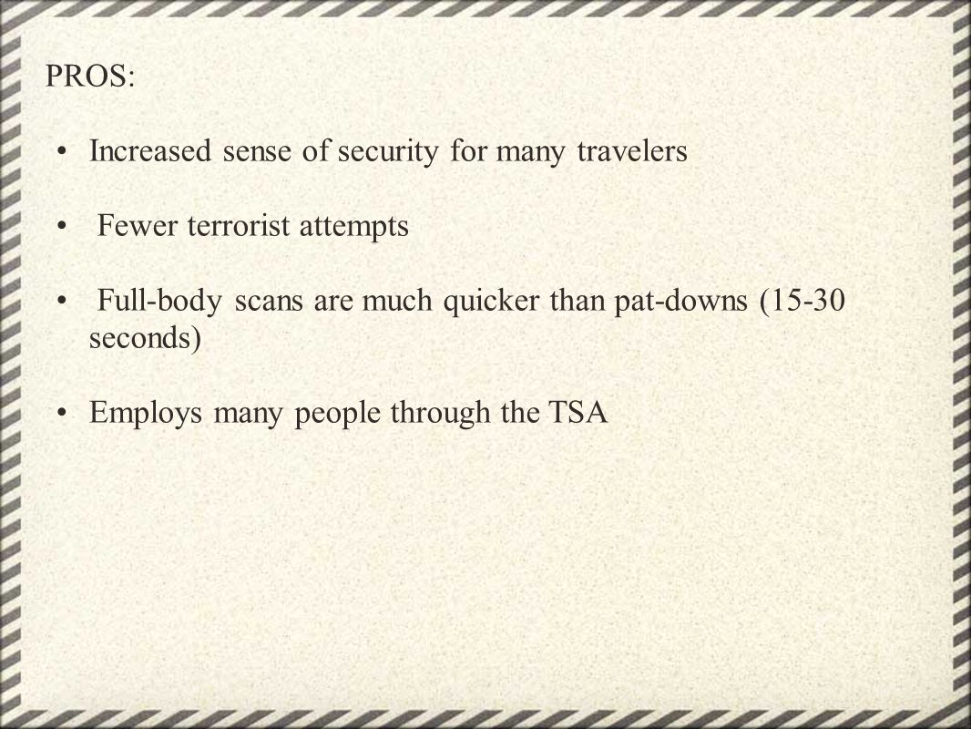 PROS: Increased sense of security for many travelers Fewer terrorist attempts Full-body scans are much quicker than pat-downs (15-30 seconds) Employs many people through the TSA