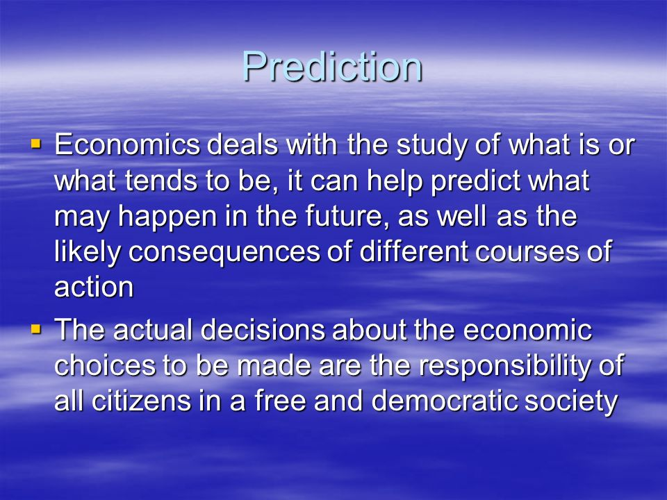 Prediction Economics deals with the study of what is or what tends to be, it can help predict what may happen in the future, as well as the likely con