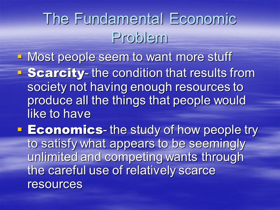 The Fundamental Economic Problem Most people seem to want more stuff Most people seem to want more stuff Scarcity - the condition that results from so