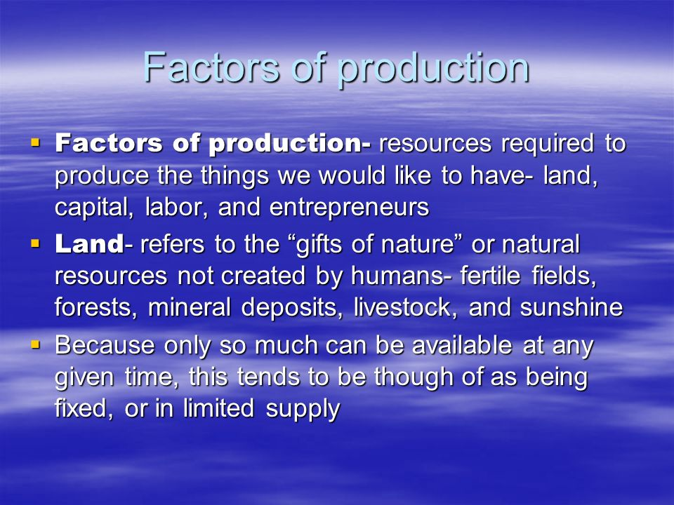 Factors of production Factors of production- resources required to produce the things we would like to have- land, capital, labor, and entrepreneurs F