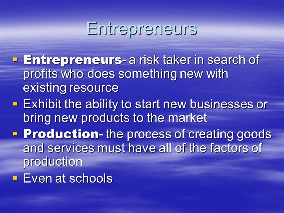 Entrepreneurs Entrepreneurs - a risk taker in search of profits who does something new with existing resource Entrepreneurs - a risk taker in search o