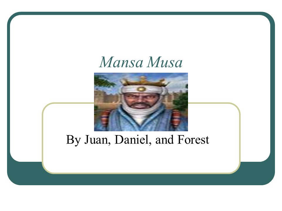 Mansa Musa By Juan, Daniel, and Forest