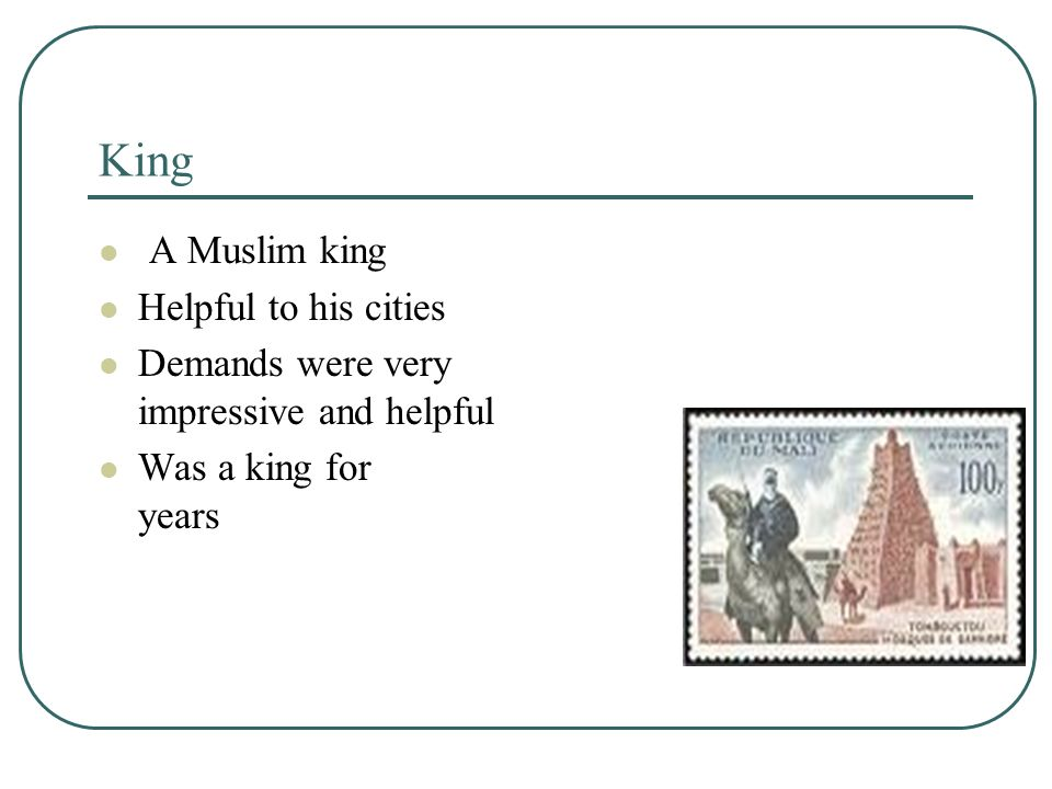 King A Muslim king Helpful to his cities Demands were very impressive and helpful Was a king for years